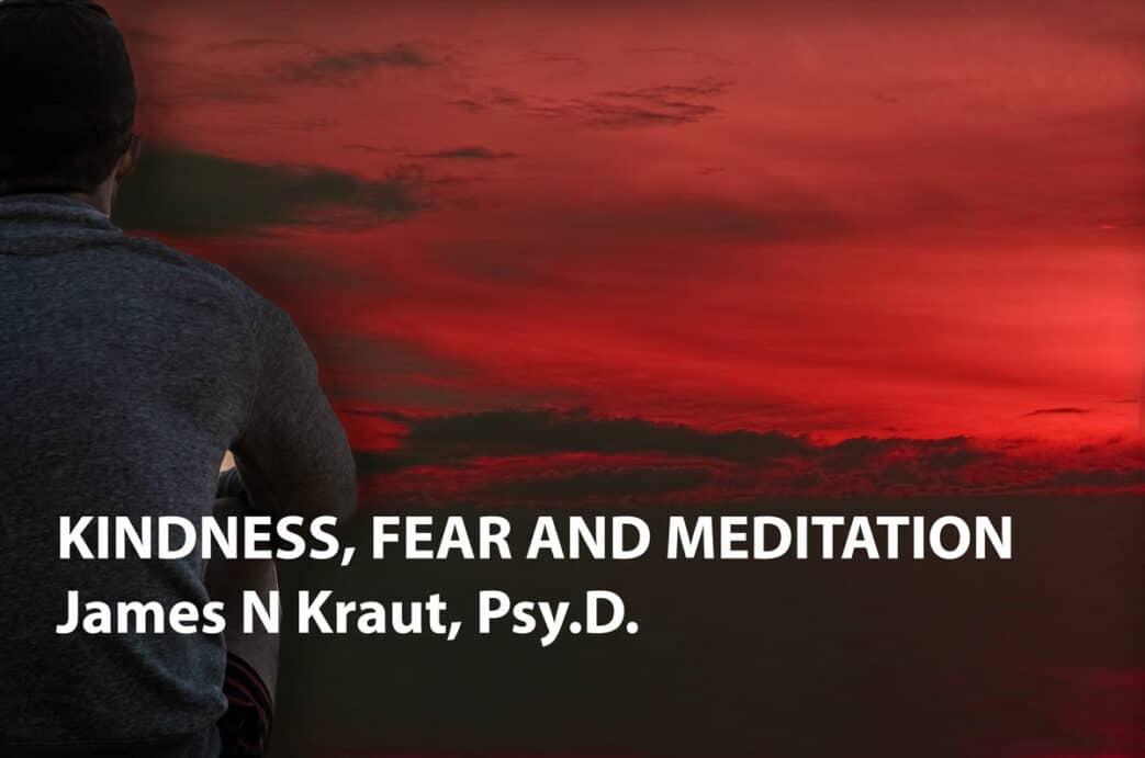KINDNESS, FEAR AND MEDITATION James N Kraut, Psy.D.